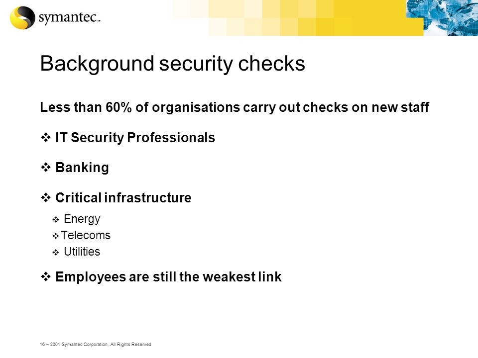 16 – 2001 Symantec Corporation, All Rights Reserved Background security checks Less than 60% of organisations carry out checks on new staff  IT Security Professionals  Banking  Critical infrastructure  Energy  Telecoms  Utilities  Employees are still the weakest link