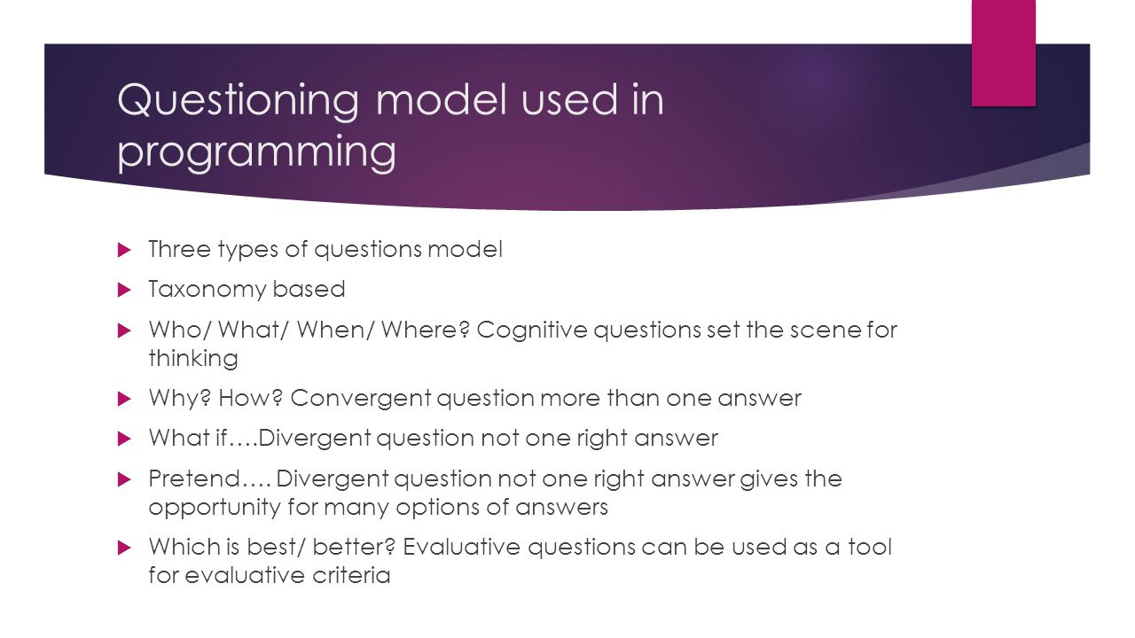 Questioning model used in programming  Three types of questions model  Taxonomy based  Who/ What/ When/ Where.