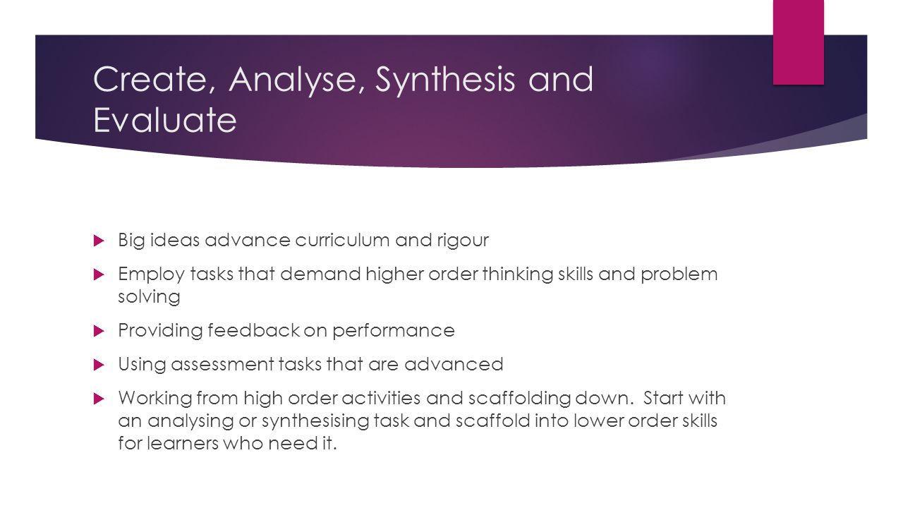 Create, Analyse, Synthesis and Evaluate  Big ideas advance curriculum and rigour  Employ tasks that demand higher order thinking skills and problem