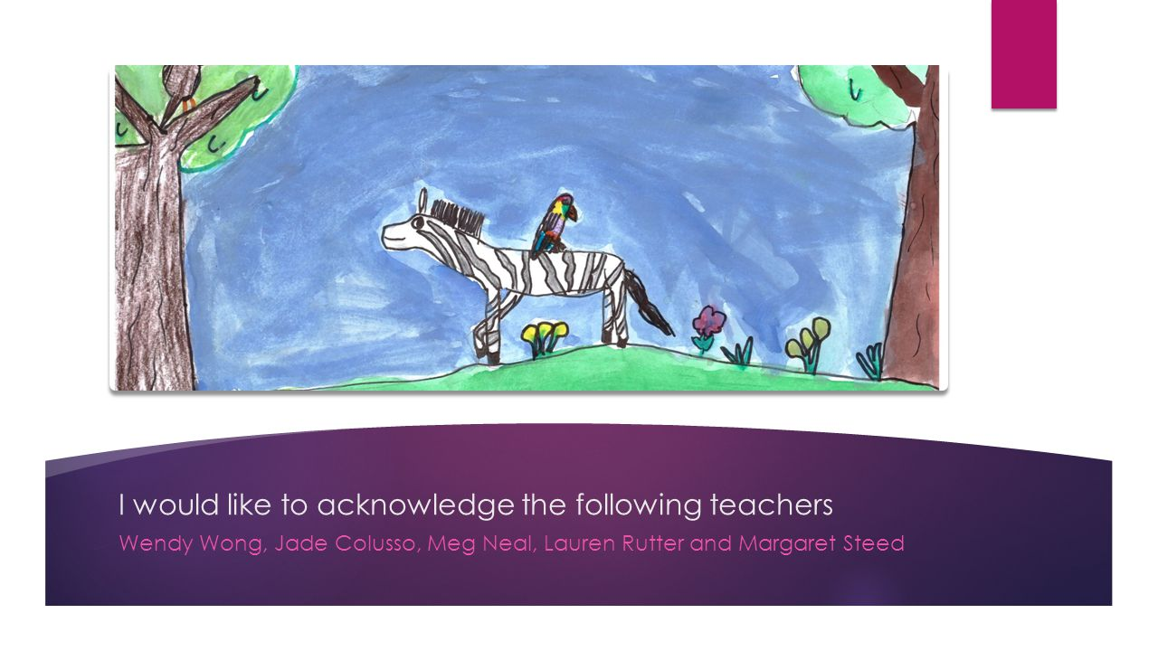 I would like to acknowledge the following teachers Wendy Wong, Jade Colusso, Meg Neal, Lauren Rutter and Margaret Steed