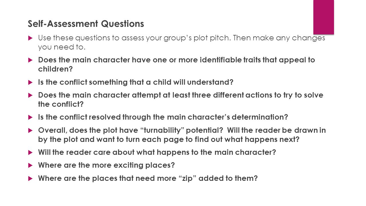 Self-Assessment Questions  Use these questions to assess your group's plot pitch. Then make any changes you need to.  Does the main character have o