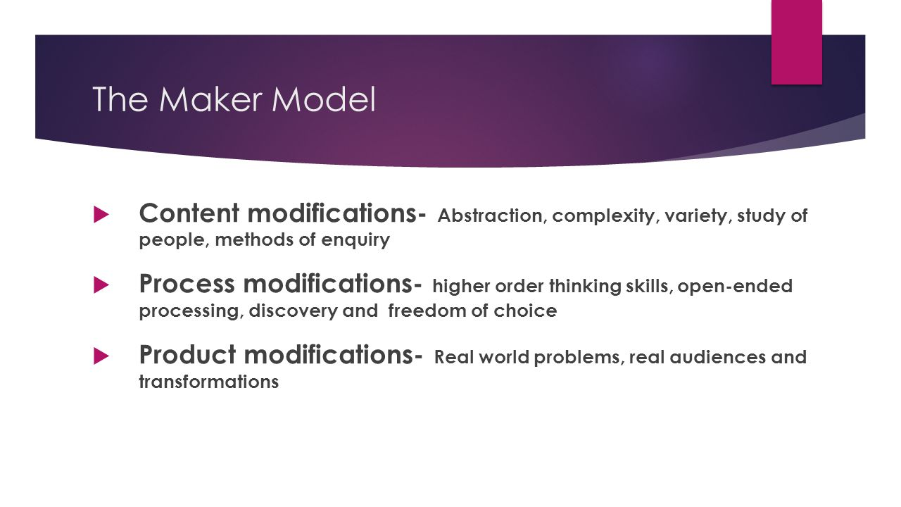 The Maker Model  Content modifications- Abstraction, complexity, variety, study of people, methods of enquiry  Process modifications- higher order thinking skills, open-ended processing, discovery and freedom of choice  Product modifications- Real world problems, real audiences and transformations