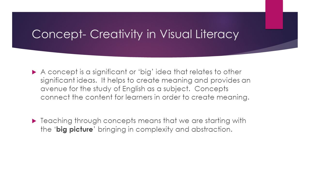 Concept- Creativity in Visual Literacy  A concept is a significant or 'big' idea that relates to other significant ideas. It helps to create meaning