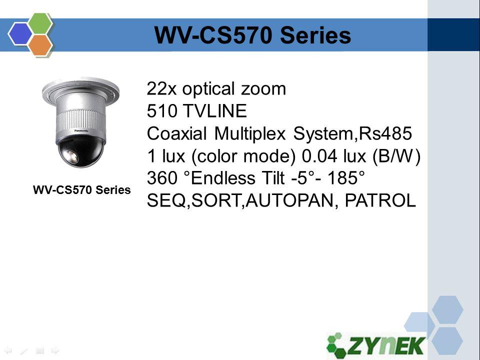 22x optical zoom 510 TVLINE Coaxial Multiplex System,Rs485 1 lux (color mode) 0.04 lux (B/W) 360 °Endless Tilt -5°- 185° SEQ,SORT,AUTOPAN, PATROL WV-CS570 Series