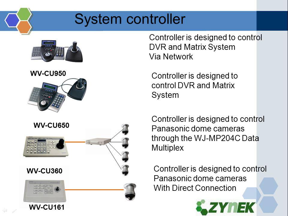 WV-CU650 WV-CU360 WV-CU161 Controller is designed to control Panasonic dome cameras through the WJ-MP204C Data Multiplex Controller is designed to control Panasonic dome cameras With Direct Connection Controller is designed to control DVR and Matrix System WV-CU950 Controller is designed to control DVR and Matrix System Via Network System controller