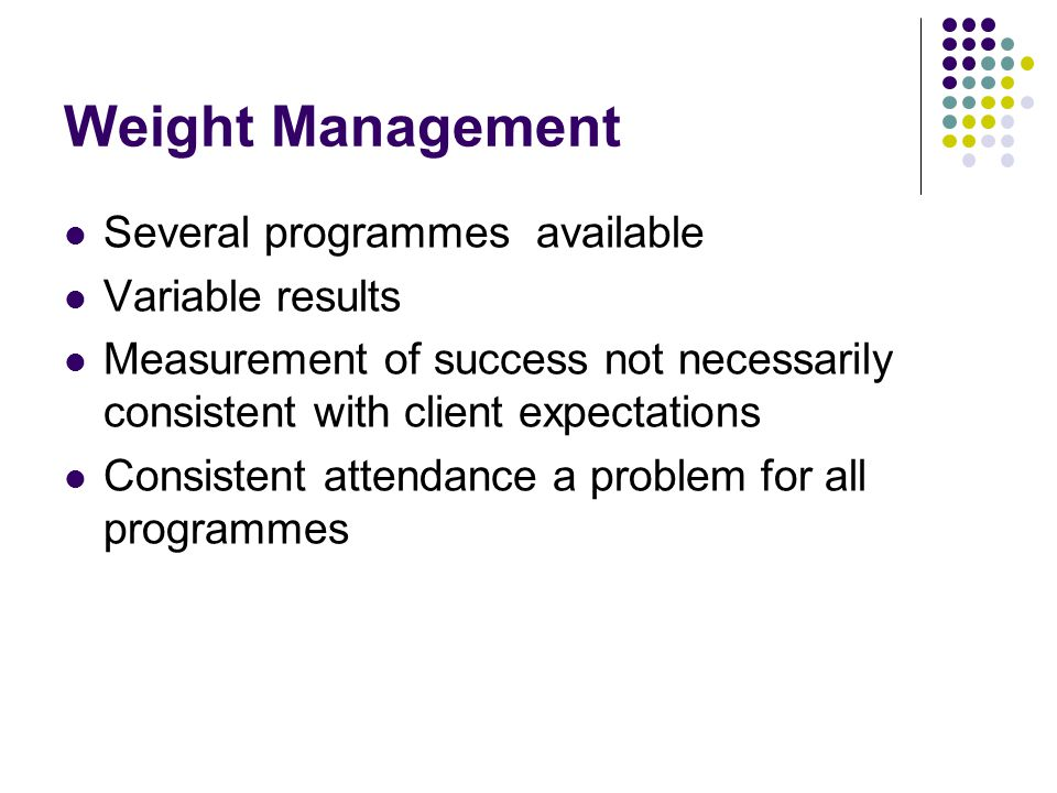 Weight Management Several programmes available Variable results Measurement of success not necessarily consistent with client expectations Consistent