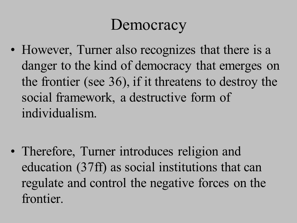 Democracy The most important influence of the frontier has been in the promotion and development of democracy (a kind of ideal social / political organization) (35ff).