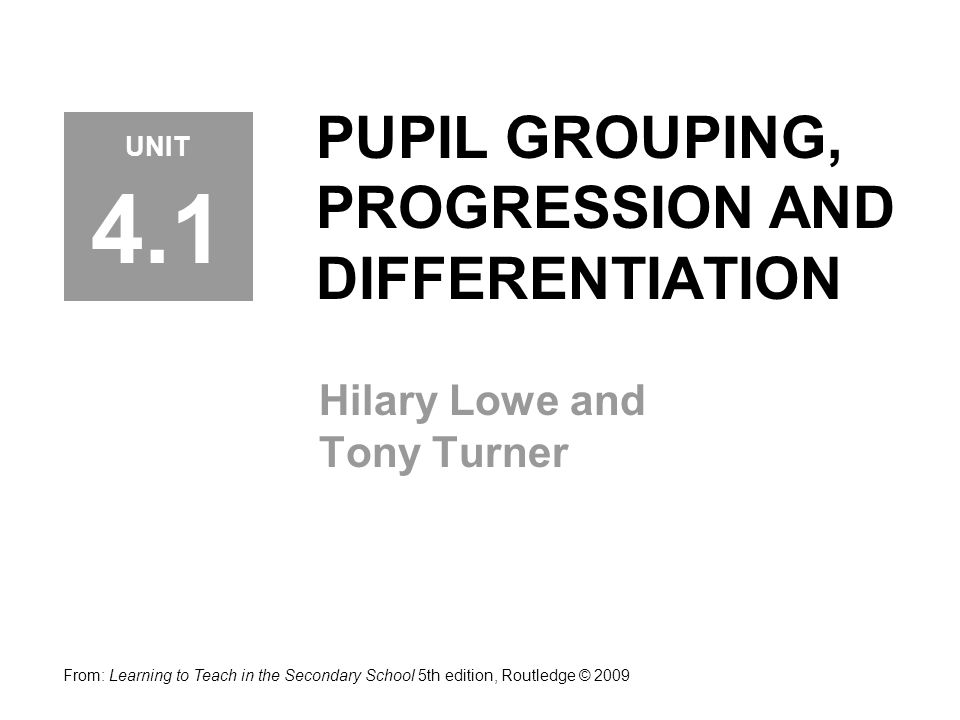 PUPIL GROUPING, PROGRESSION AND DIFFERENTIATION Hilary Lowe and Tony Turner From: Learning to Teach in the Secondary School 5th edition, Routledge © 2009 UNIT 4.1