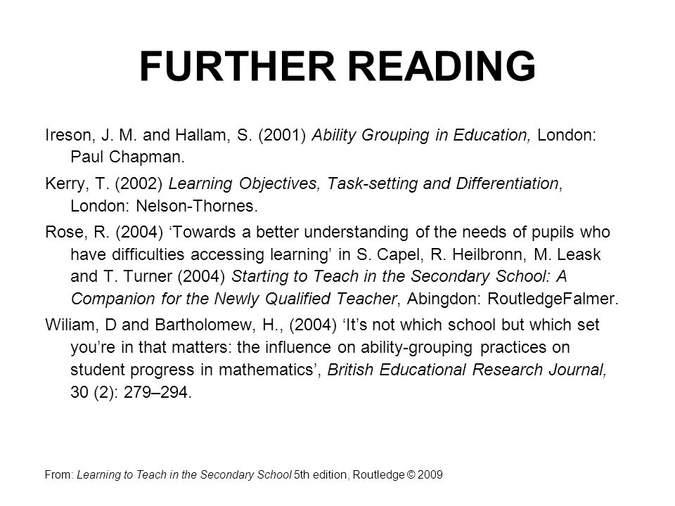 Ireson, J. M. and Hallam, S. (2001) Ability Grouping in Education, London: Paul Chapman.