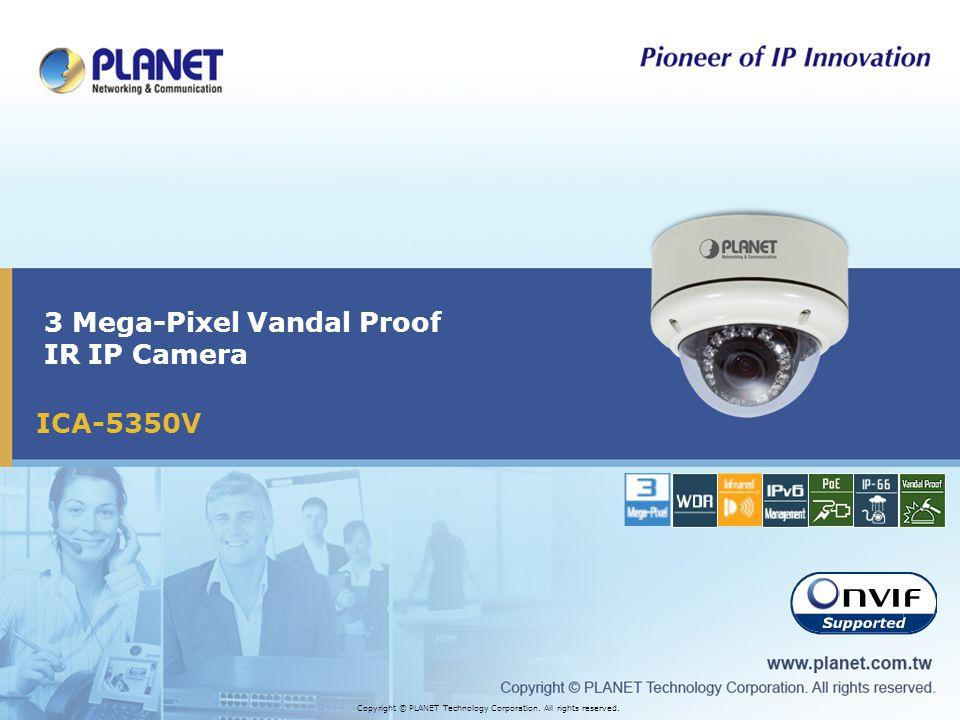 ICA-5350V 3 Mega-Pixel Vandal Proof IR IP Camera Copyright © PLANET Technology Corporation.