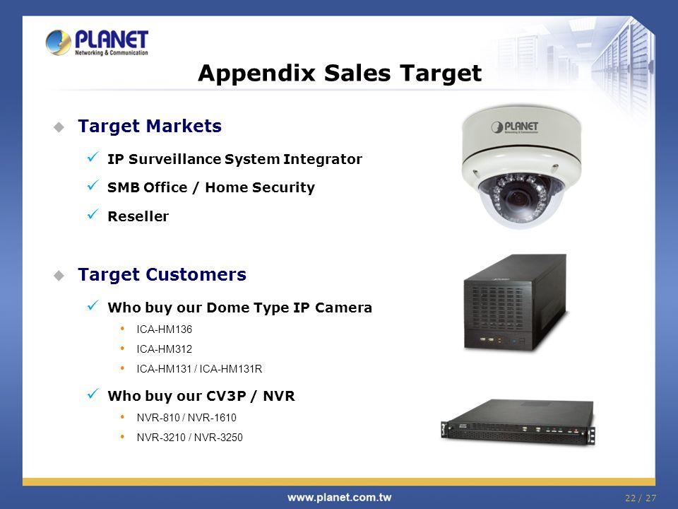  Target Markets IP Surveillance System Integrator SMB Office / Home Security Reseller  Target Customers Who buy our Dome Type IP Camera ICA-HM136 ICA-HM312 ICA-HM131 / ICA-HM131R Who buy our CV3P / NVR NVR-810 / NVR-1610 NVR-3210 / NVR-3250 Appendix Sales Target 22 / 27