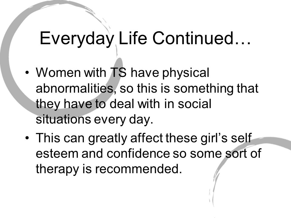 Everyday Life Continued… Women with TS have physical abnormalities, so this is something that they have to deal with in social situations every day.