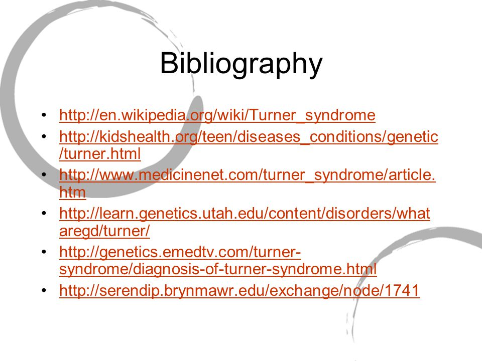 Bibliography http://en.wikipedia.org/wiki/Turner_syndrome http://kidshealth.org/teen/diseases_conditions/genetic /turner.htmlhttp://kidshealth.org/teen/diseases_conditions/genetic /turner.html http://www.medicinenet.com/turner_syndrome/article.