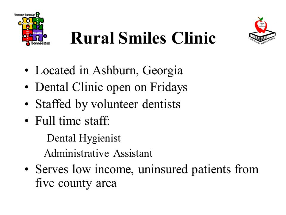 Rural Smiles Clinic Located in Ashburn, Georgia Dental Clinic open on Fridays Staffed by volunteer dentists Full time staff: Dental Hygienist Administrative Assistant Serves low income, uninsured patients from five county area
