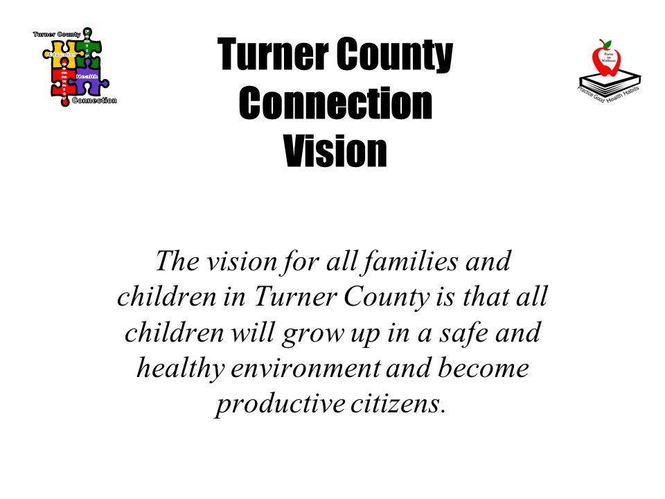Turner County Connection Vision The vision for all families and children in Turner County is that all children will grow up in a safe and healthy environment and become productive citizens.