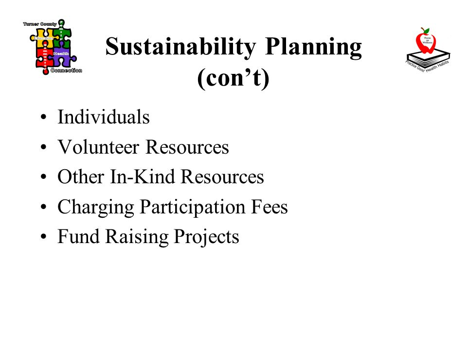 Sustainability Planning (con't) Individuals Volunteer Resources Other In-Kind Resources Charging Participation Fees Fund Raising Projects