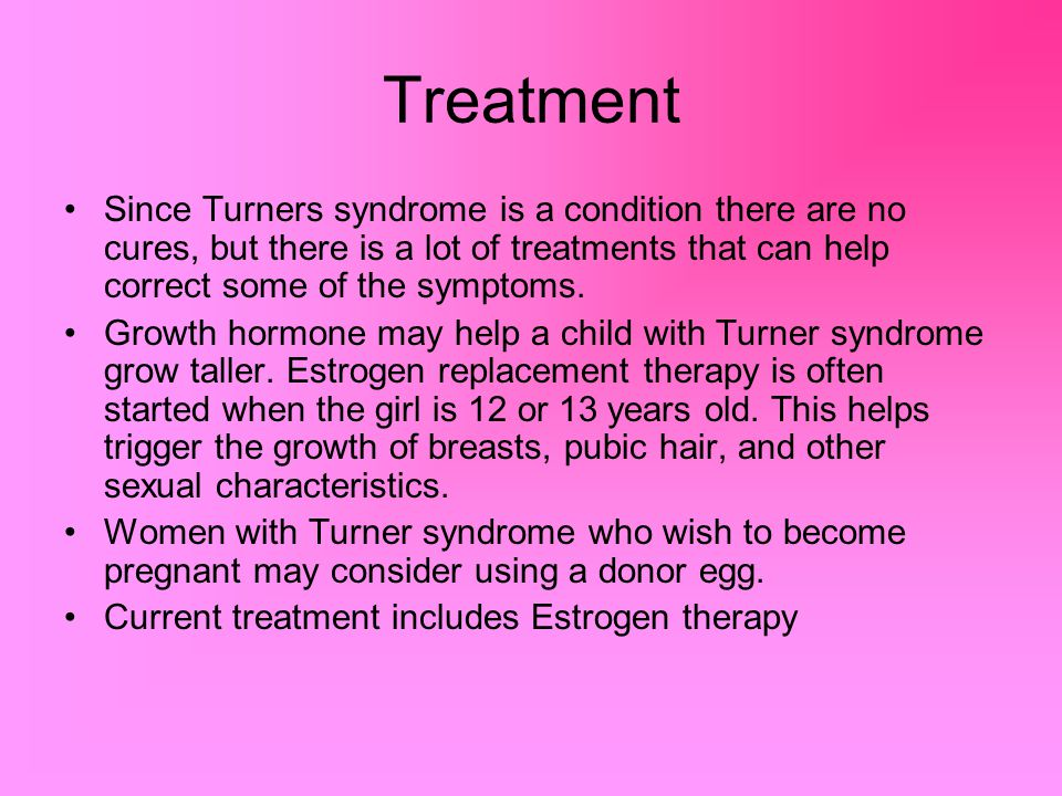Treatment Since Turners syndrome is a condition there are no cures, but there is a lot of treatments that can help correct some of the symptoms. Growt