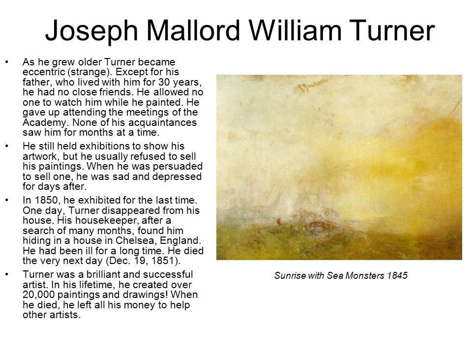 Joseph Mallord William Turner As he grew older Turner became eccentric (strange).