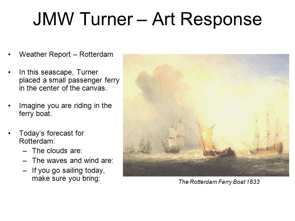 JMW Turner – Art Response Weather Report – Rotterdam In this seascape, Turner placed a small passenger ferry in the center of the canvas.