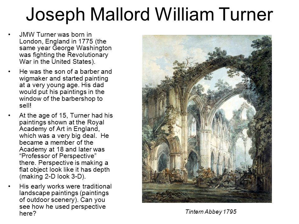 Joseph Mallord William Turner JMW Turner was born in London, England in 1775 (the same year George Washington was fighting the Revolutionary War in the United States).