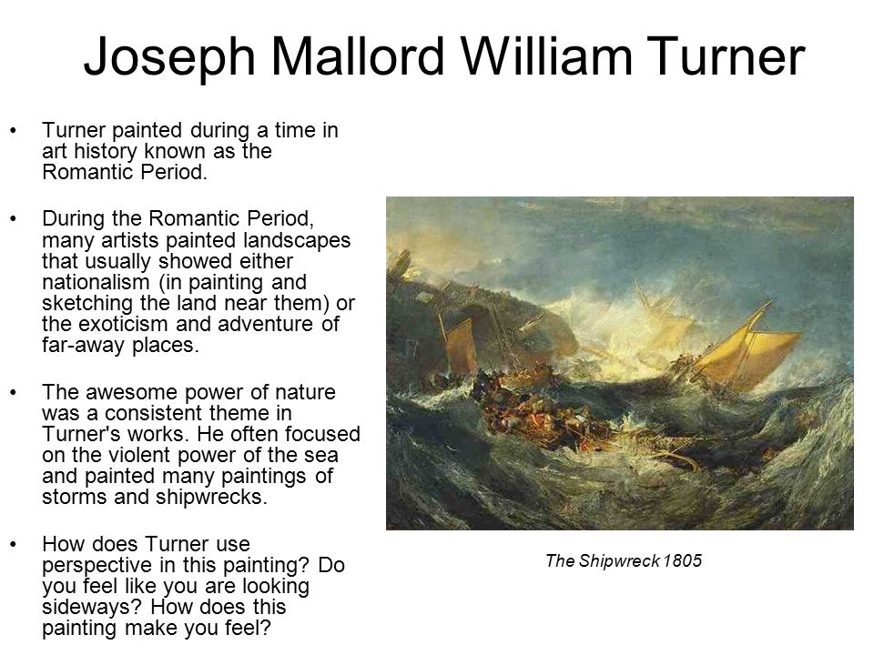 Joseph Mallord William Turner Turner painted during a time in art history known as the Romantic Period.