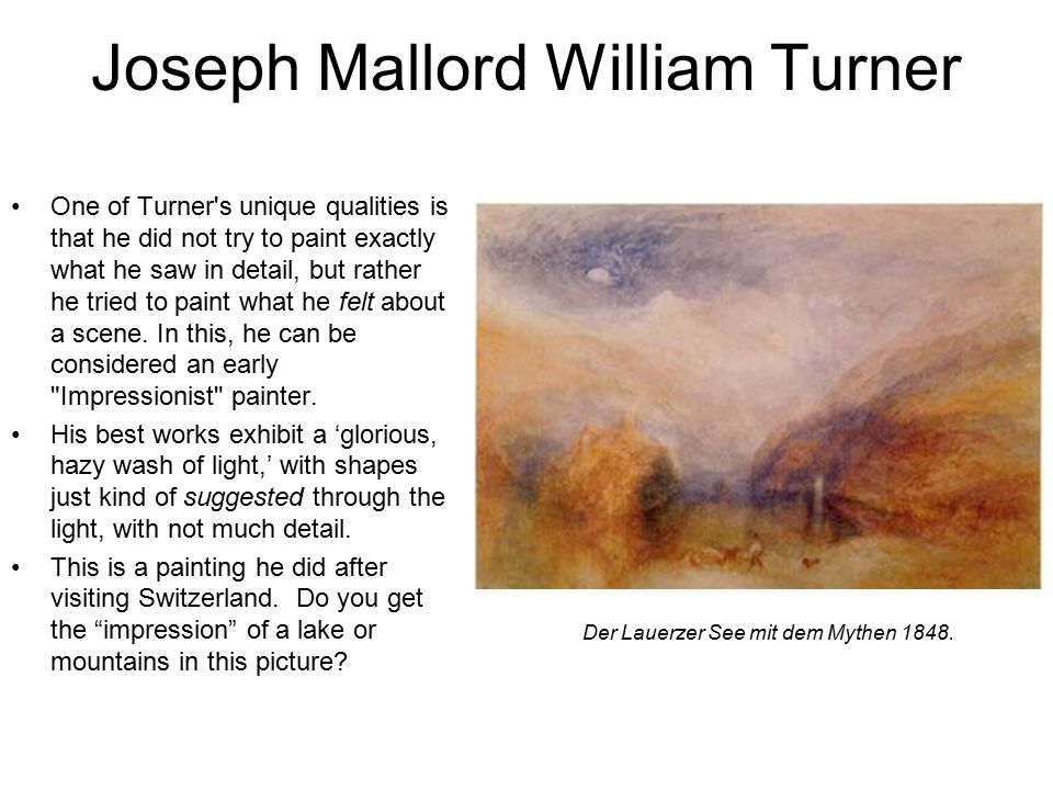 Joseph Mallord William Turner One of Turner s unique qualities is that he did not try to paint exactly what he saw in detail, but rather he tried to paint what he felt about a scene.