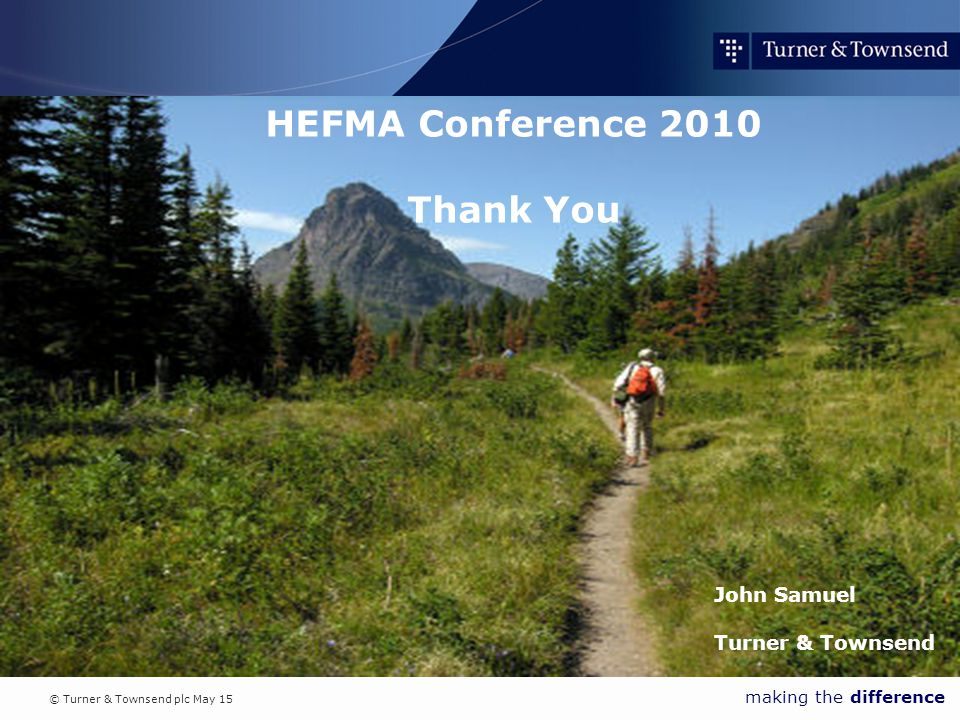 © Turner & Townsend plc May 15 making the difference HEFMA Conference 2010 Thank You John Samuel Turner & Townsend