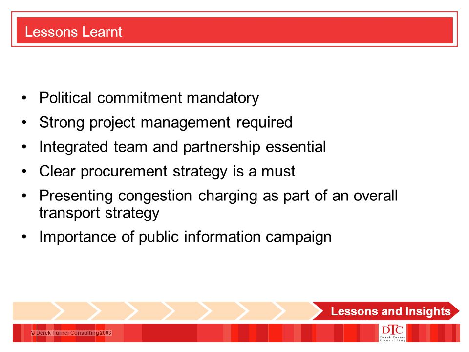 © Derek Turner Consulting 2003 Lessons Learnt Political commitment mandatory Strong project management required Integrated team and partnership essential Clear procurement strategy is a must Presenting congestion charging as part of an overall transport strategy Importance of public information campaign Lessons and Insights