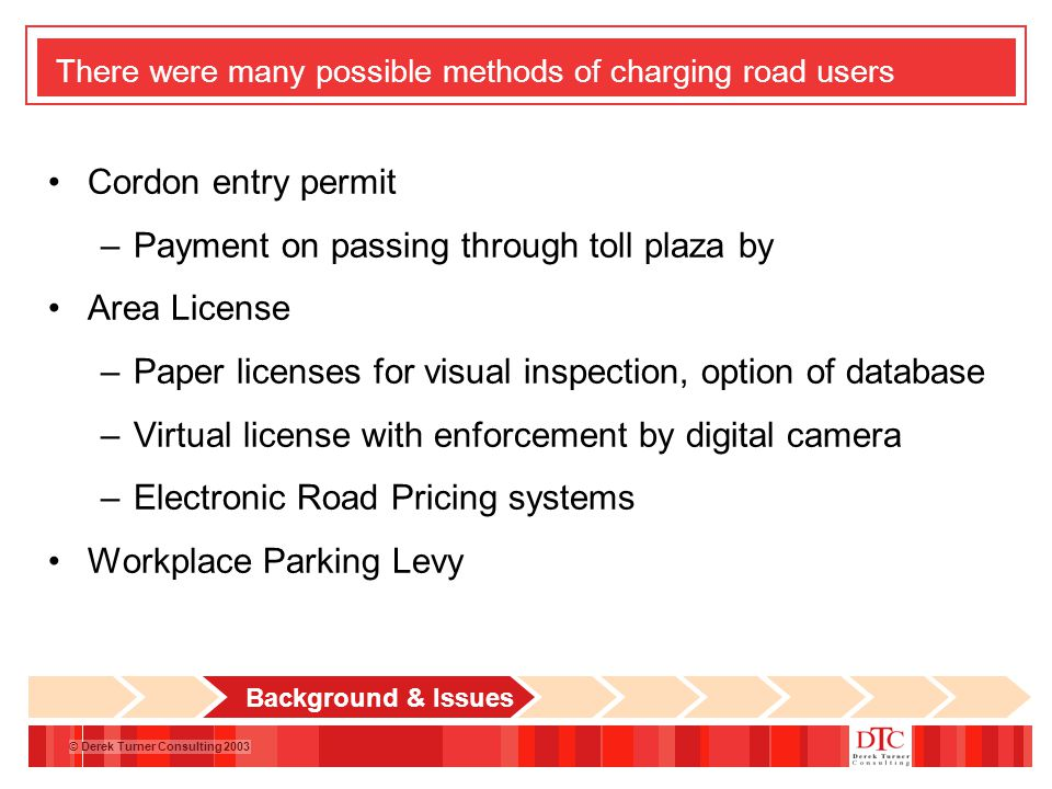 © Derek Turner Consulting 2003 There were many possible methods of charging road users Cordon entry permit –Payment on passing through toll plaza by Area License –Paper licenses for visual inspection, option of database –Virtual license with enforcement by digital camera –Electronic Road Pricing systems Workplace Parking Levy Background & Issues