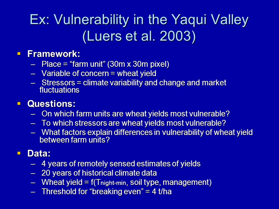 "Ex: Vulnerability in the Yaqui Valley (Luers et al. 2003)  Framework: – Place = ""farm unit"" (30m x 30m pixel) – Variable of concern = wheat yield – S"