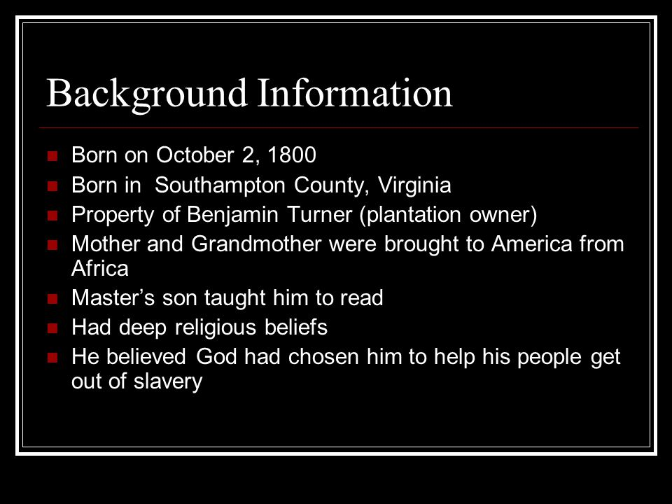 Background Information Born on October 2, 1800 Born in Southampton County, Virginia Property of Benjamin Turner (plantation owner) Mother and Grandmot