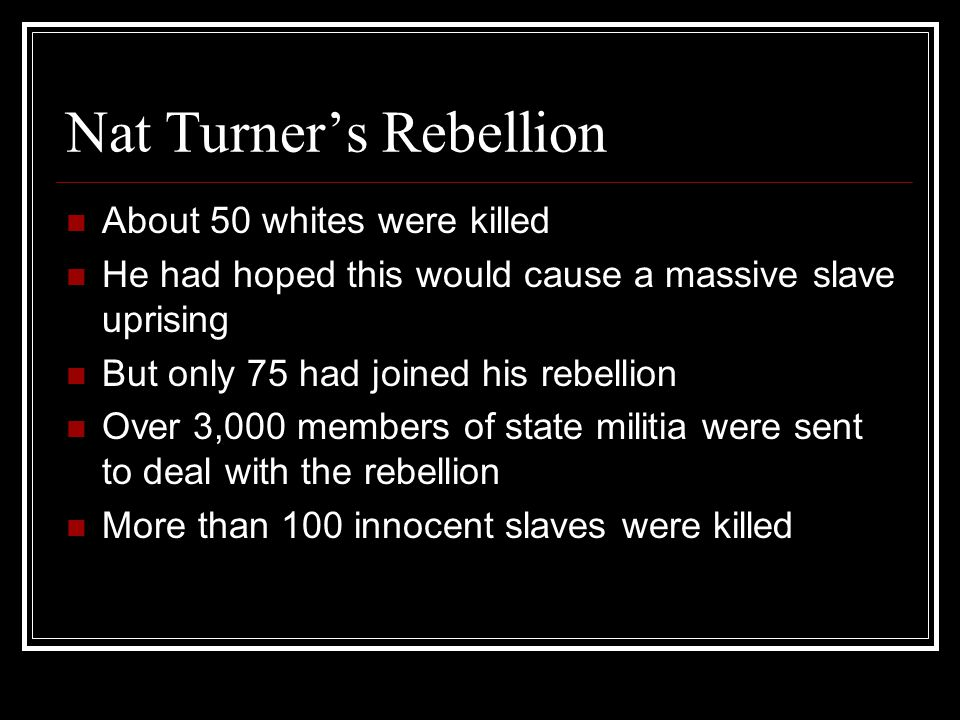 Nat Turner's Rebellion About 50 whites were killed He had hoped this would cause a massive slave uprising But only 75 had joined his rebellion Over 3,