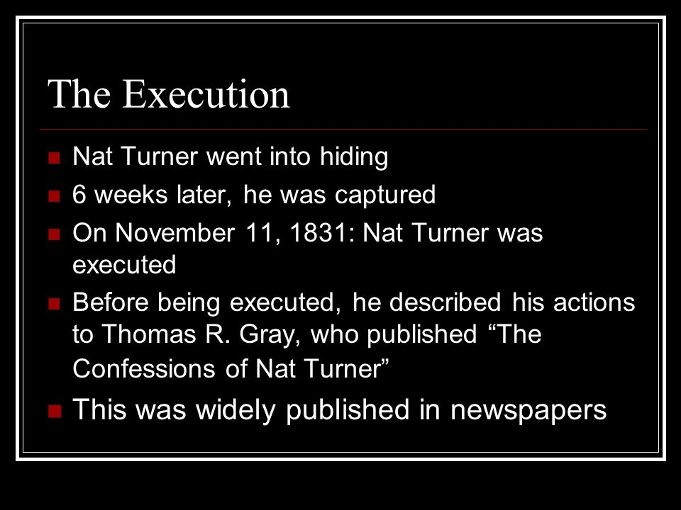 The Execution Nat Turner went into hiding 6 weeks later, he was captured On November 11, 1831: Nat Turner was executed Before being executed, he descr