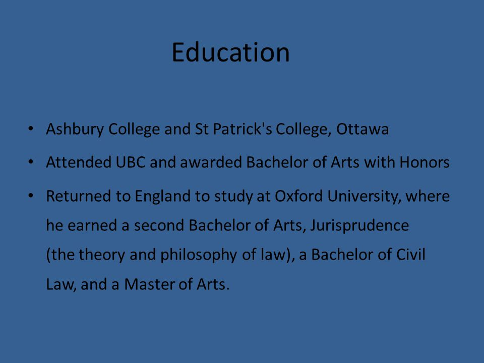 Education Ashbury College and St Patrick s College, Ottawa Attended UBC and awarded Bachelor of Arts with Honors Returned to England to study at Oxford University, where he earned a second Bachelor of Arts, Jurisprudence (the theory and philosophy of law), a Bachelor of Civil Law, and a Master of Arts.