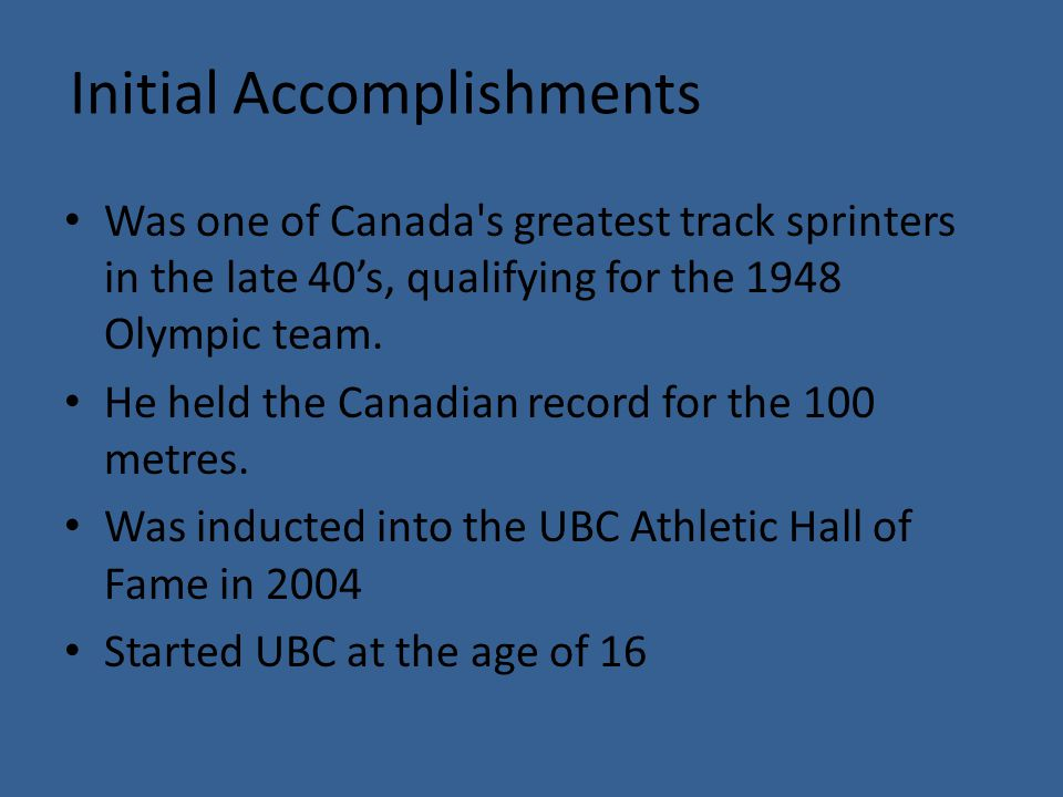 Initial Accomplishments Was one of Canada s greatest track sprinters in the late 40's, qualifying for the 1948 Olympic team.