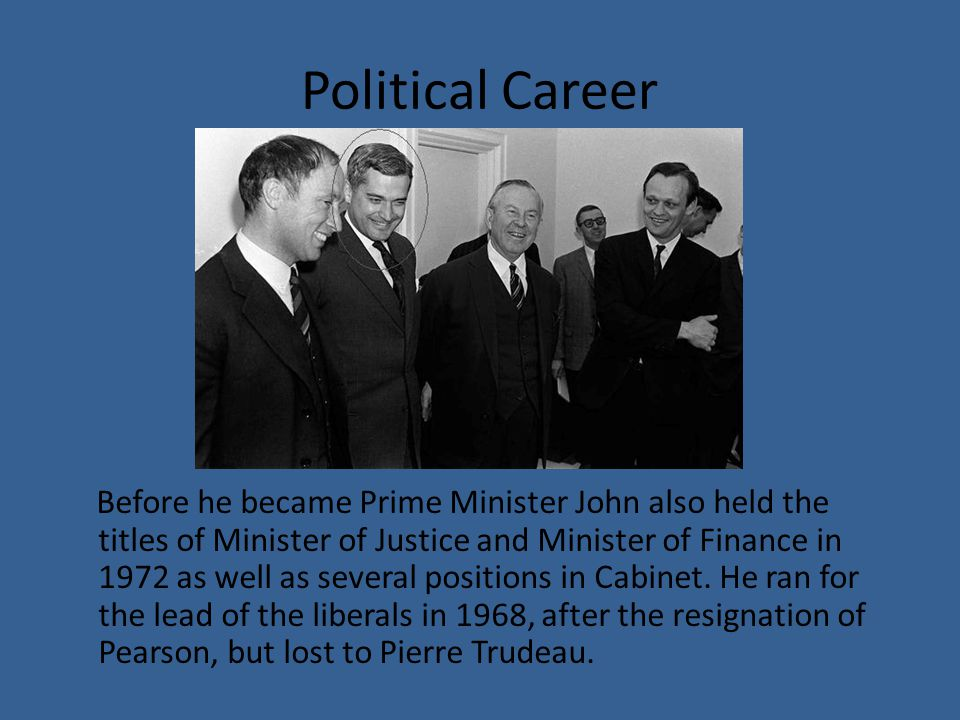 Political Career Before he became Prime Minister John also held the titles of Minister of Justice and Minister of Finance in 1972 as well as several positions in Cabinet.