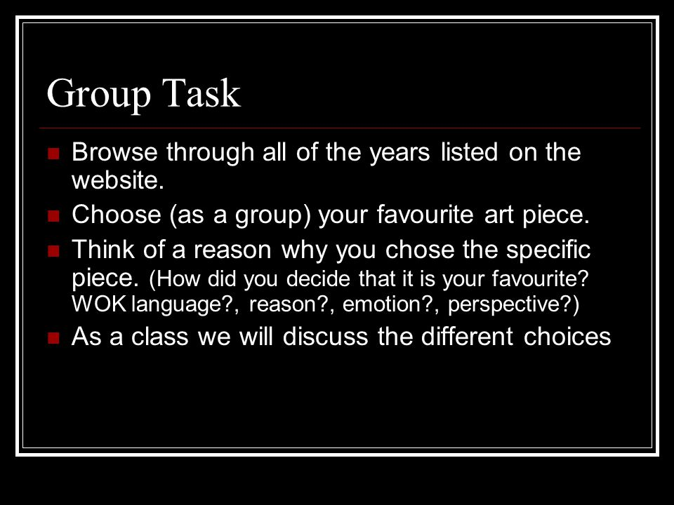 Group Task Browse through all of the years listed on the website. Choose (as a group) your favourite art piece. Think of a reason why you chose the sp