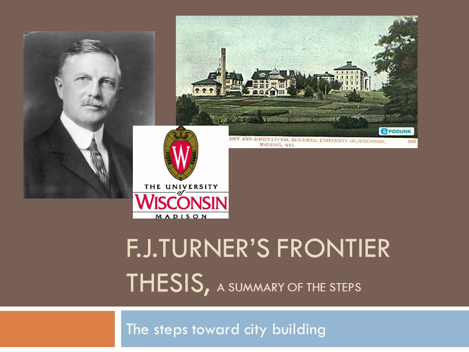 F.J.TURNER'S FRONTIER THESIS, A SUMMARY OF THE STEPS The steps toward city building