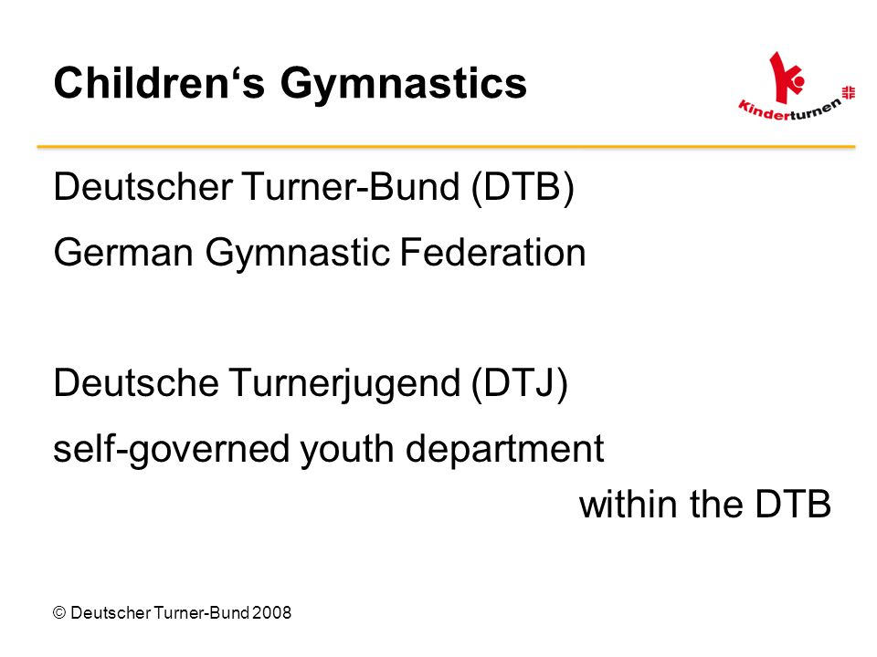 Children's Gymnastics Deutscher Turner-Bund (DTB) German Gymnastic Federation Deutsche Turnerjugend (DTJ) self-governed youth department within the DTB © Deutscher Turner-Bund 2008