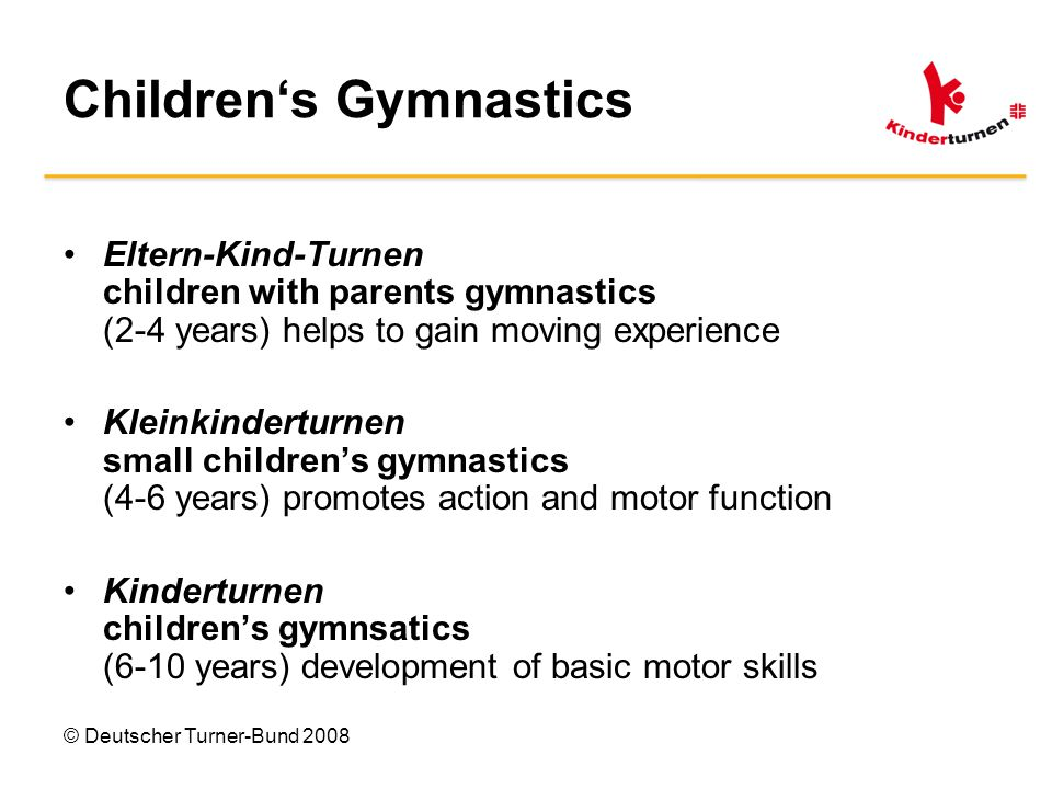 © Deutscher Turner-Bund 2008 Children's Gymnastics Eltern-Kind-Turnen children with parents gymnastics (2-4 years) helps to gain moving experience Kleinkinderturnen small children's gymnastics (4-6 years) promotes action and motor function Kinderturnen children's gymnsatics (6-10 years) development of basic motor skills