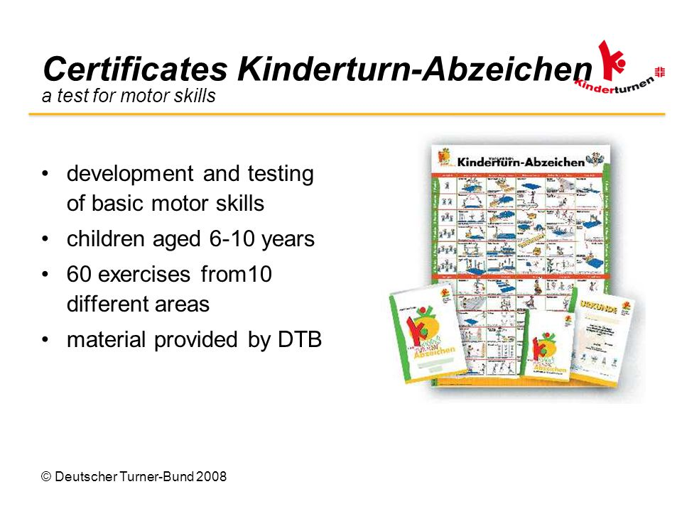 © Deutscher Turner-Bund 2008 Certificates Kinderturn-Abzeichen a test for motor skills development and testing of basic motor skills children aged 6-10 years 60 exercises from10 different areas material provided by DTB