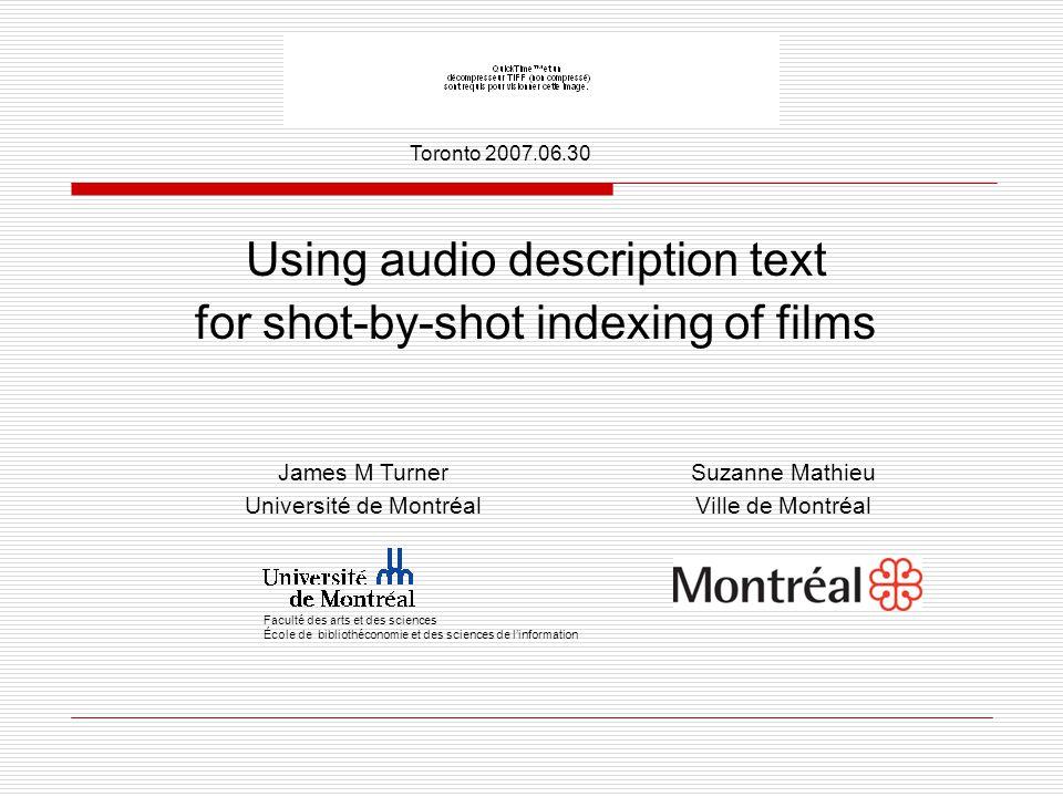 Using audio description text for shot-by-shot indexing of films  Faculté des arts et des sciences École de bibliothéconomie et des sciences de l'information James M Turner Université de Montréal Suzanne Mathieu Ville de Montréal Toronto 2007.06.30