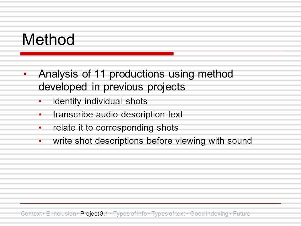 Method Analysis of 11 productions using method developed in previous projects identify individual shots transcribe audio description text relate it to corresponding shots write shot descriptions before viewing with sound Context E-Inclusion Project 3.1 Types of info Types of text Good indexing Future