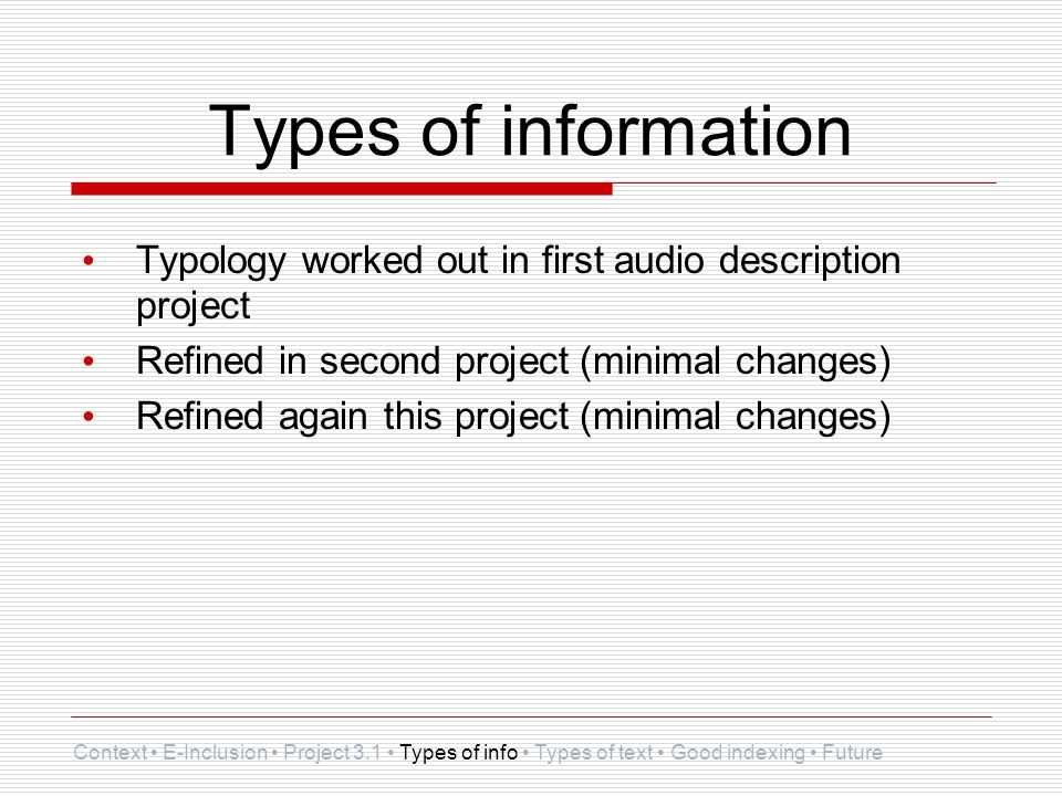 Types of information Typology worked out in first audio description project Refined in second project (minimal changes) Refined again this project (minimal changes) Context E-Inclusion Project 3.1 Types of info Types of text Good indexing Future