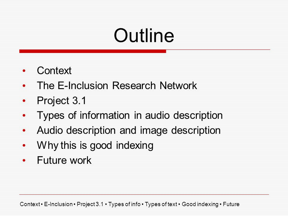 Outline Context The E-Inclusion Research Network Project 3.1 Types of information in audio description Audio description and image description Why this is good indexing Future work Context E-Inclusion Project 3.1 Types of info Types of text Good indexing Future