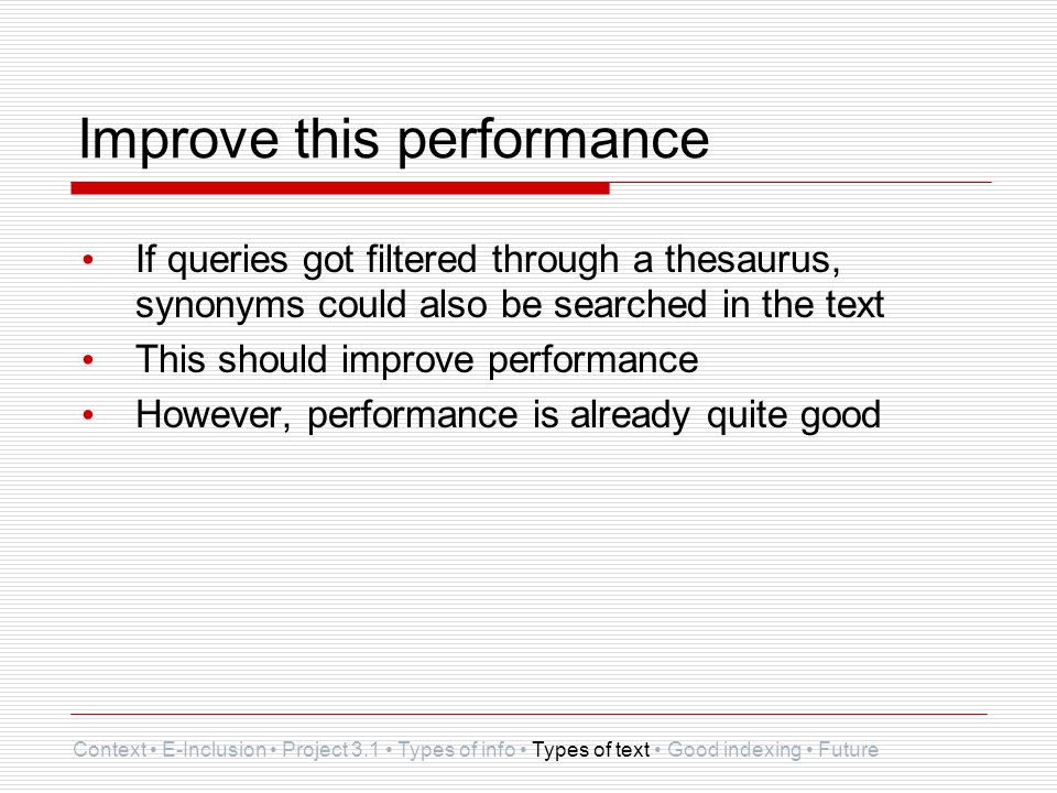 Improve this performance If queries got filtered through a thesaurus, synonyms could also be searched in the text This should improve performance However, performance is already quite good Context E-Inclusion Project 3.1 Types of info Types of text Good indexing Future
