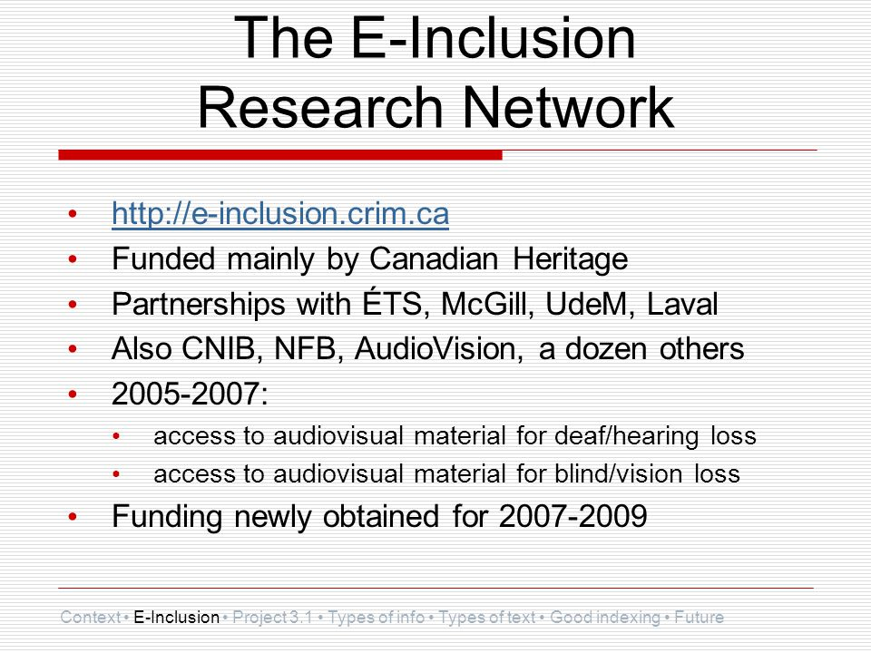 The E-Inclusion Research Network http://e-inclusion.crim.ca Funded mainly by Canadian Heritage Partnerships with ÉTS, McGill, UdeM, Laval Also CNIB, NFB, AudioVision, a dozen others 2005-2007: access to audiovisual material for deaf/hearing loss access to audiovisual material for blind/vision loss Funding newly obtained for 2007-2009 Context E-Inclusion Project 3.1 Types of info Types of text Good indexing Future
