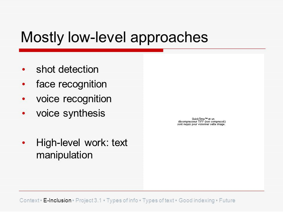 Mostly low-level approaches shot detection face recognition voice recognition voice synthesis High-level work: text manipulation Context E-Inclusion P