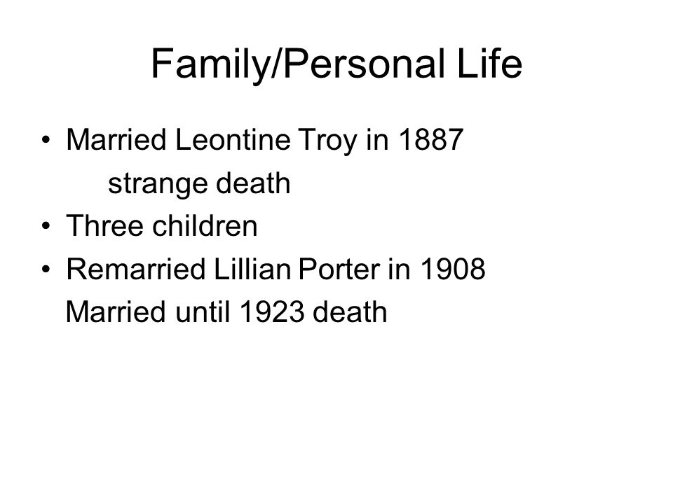 Family/Personal Life Married Leontine Troy in 1887 strange death Three children Remarried Lillian Porter in 1908 Married until 1923 death