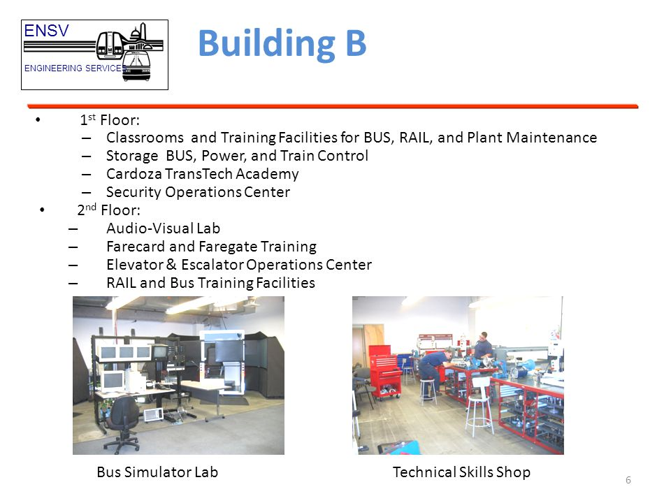 7 Building B ENSV ENGINEERING SERVICES Audio-Visual Lab Farecard and Gate Training Elevator and Escalator Operations Center Transit Police Security Ops Center Computer Equipped Classroom